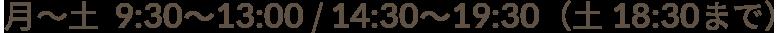 月~土  9:30~13:00 / 14:30~19:30(土 18:30まで)